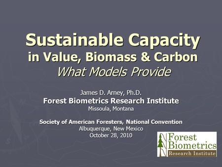 Sustainable Capacity in Value, Biomass & Carbon What Models Provide James D. Arney, Ph.D. Forest Biometrics Research Institute Missoula, Montana Society.