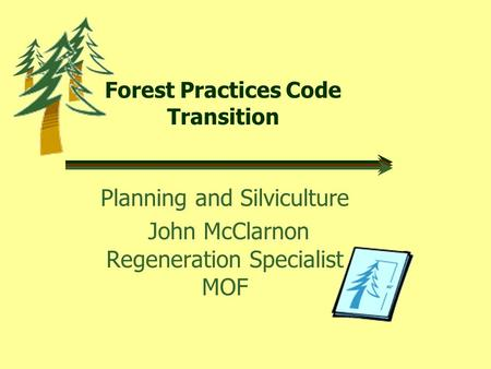 Forest Practices Code Transition Planning and Silviculture John McClarnon Regeneration Specialist MOF.