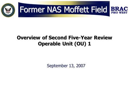 BRAC PMO WEST Former NAS Moffett Field Overview of Second Five-Year Review Operable Unit (OU) 1 September 13, 2007.