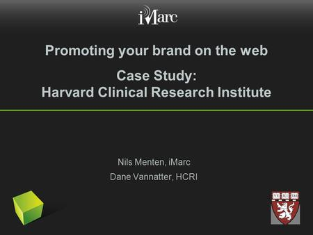 Promoting your brand on the web Case Study: Harvard Clinical Research Institute Nils Menten, iMarc Dane Vannatter, HCRI.