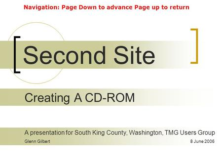 Second Site A presentation for South King County, Washington, TMG Users Group Glenn Gilbert8 June 2006 Creating A CD-ROM Navigation: Page Down to advance.