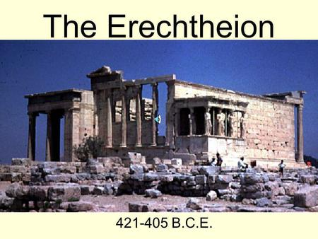 The Erechtheion 421-405 B.C.E. The Construction Designed by Philokes Constructed during 421-405 B.C.E. Located on the Acropolis in Athens Considered.