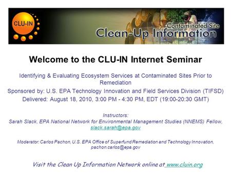 Welcome to the CLU-IN Internet Seminar Identifying & Evaluating Ecosystem Services at Contaminated Sites Prior to Remediation Sponsored by: U.S. EPA Technology.