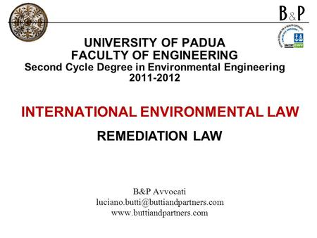 UNIVERSITY OF PADUA FACULTY OF ENGINEERING Second Cycle Degree in Environmental Engineering 2011-2012 INTERNATIONAL ENVIRONMENTAL LAW REMEDIATION LAW B&P.