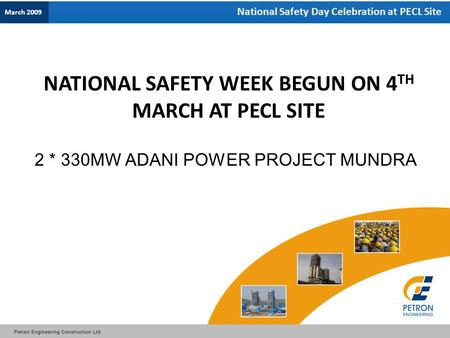 National Safety Day Celebration at PECL Site 2 * 330MW ADANI POWER PROJECT MUNDRA NATIONAL SAFETY WEEK BEGUN ON 4 TH MARCH AT PECL SITE March 2009.