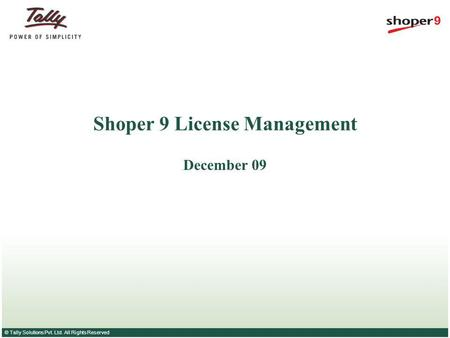 © Tally Solutions Pvt. Ltd. All Rights Reserved Shoper 9 License Management December 09.