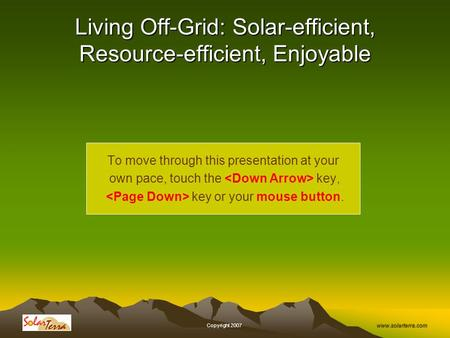 Www.solarterra.com, Copyright 2007, Living Off-Grid: Solar-efficient, Resource-efficient, Enjoyable To move through this presentation at your own pace,