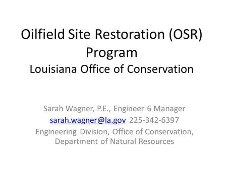 Oilfield Site Restoration (OSR) Program Louisiana Office of Conservation Sarah Wagner, P.E., Engineer 6 Manager