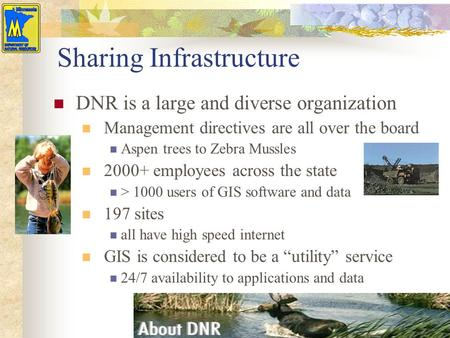 Sharing Infrastructure DNR is a large and diverse organization Management directives are all over the board Aspen trees to Zebra Mussles 2000+ employees.