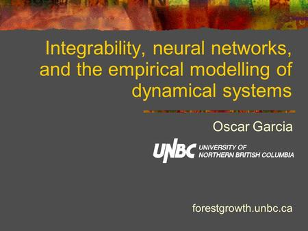 Integrability, neural networks, and the empirical modelling of dynamical systems Oscar Garcia forestgrowth.unbc.ca.