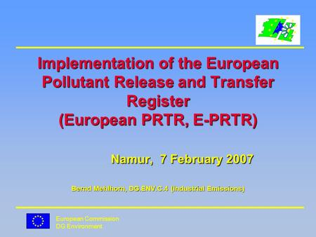 European Commission DG Environment Implementation of the European Pollutant Release and Transfer Register (European PRTR, E-PRTR) Namur, 7 February 2007.