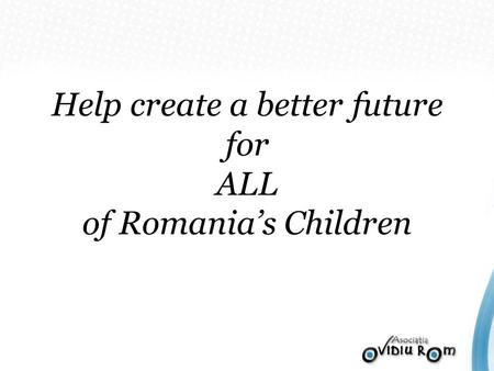 Help create a better future for ALL of Romanias Children.