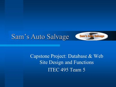 Sams Auto Salvage Sams Auto Salvage Capstone Project: Database & Web Site Design and Functions ITEC 495 Team 5.