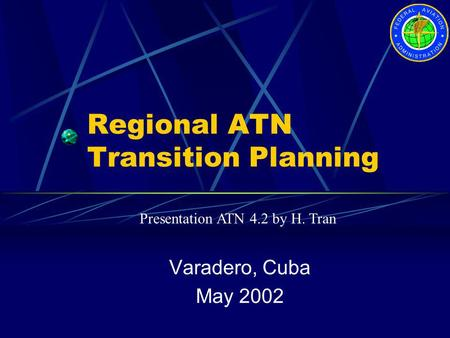 Regional ATN Transition Planning Varadero, Cuba May 2002 Presentation ATN 4.2 by H. Tran.