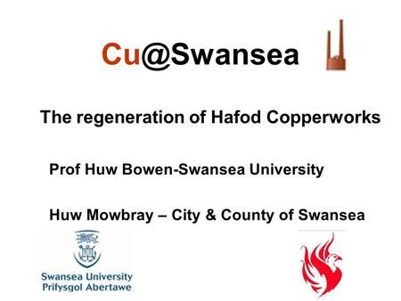 The regeneration of Hafod Copperworks Prof Huw Bowen-Swansea University Huw Mowbray – City & County of Swansea.