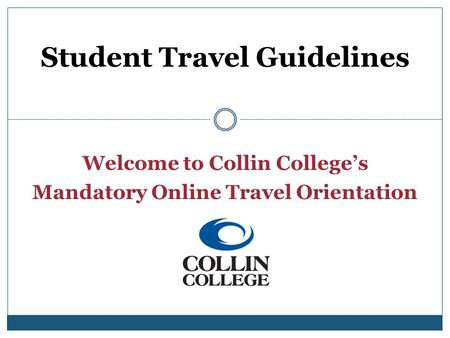 Welcome to Collin Colleges Mandatory Online Travel Orientation Student Travel Guidelines.