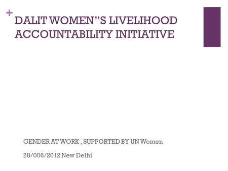 + DALIT WOMENS LIVELIHOOD ACCOUNTABILITY INITIATIVE GENDER AT WORK, SUPPORTED BY UN Women28/006/2012 New Delhi.