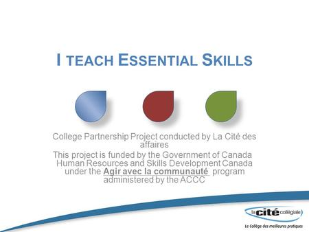 I TEACH E SSENTIAL S KILLS College Partnership Project conducted by La Cité des affaires This project is funded by the Government of Canada Human Resources.