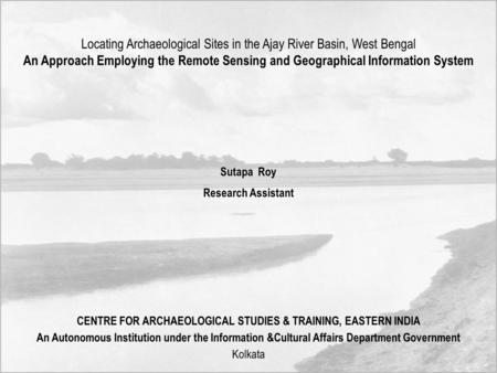 Locating Archaeological Sites in the Ajay River Basin, West Bengal An Approach Employing the Remote Sensing and Geographical Information System Sutapa.