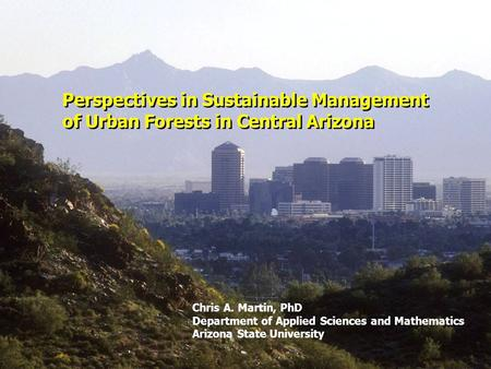 Perspectives in Sustainable Management of Urban Forests in Central Arizona Chris A. Martin, PhD Department of Applied Sciences and Mathematics Arizona.