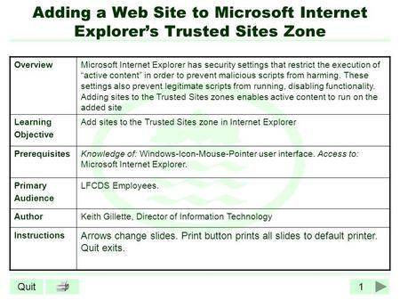 1Quit Adding a Web Site to Microsoft Internet Explorers Trusted Sites Zone OverviewMicrosoft Internet Explorer has security settings that restrict the.
