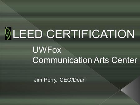 LEED CERTIFICATION UWFox Communication Arts Center Jim Perry, CEO/Dean.