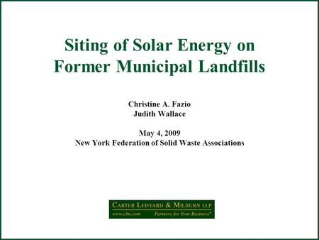 Siting of Solar Energy on Former Municipal Landfills Christine A. Fazio Judith Wallace May 4, 2009 New York Federation of Solid Waste Associations.