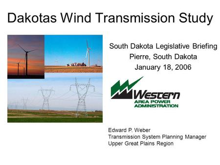 Dakotas Wind Transmission Study South Dakota Legislative Briefing Pierre, South Dakota January 18, 2006 Edward P. Weber Transmission System Planning Manager.