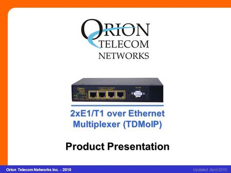 2xE1/T1 over Ethernet Multiplexer (TDMoIP) Slide 1Updated: April 2010Orion Telecom Networks Inc. - 2010 2xE1/T1 over Ethernet Multiplexer (TDMoIP) Product.