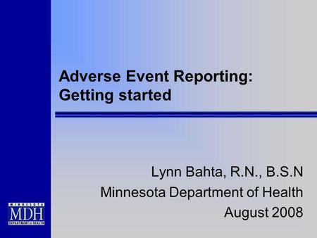 Adverse Event Reporting: Getting started Lynn Bahta, R.N., B.S.N Minnesota Department of Health August 2008.