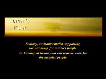 Tomers Farm Ecology, environmentalist supporting surroundings for disables people An Ecological Resort that will provide work for the disabled people.