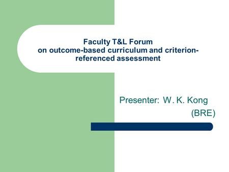 Faculty T&L Forum on outcome-based curriculum and criterion- referenced assessment Presenter: W. K. Kong (BRE)
