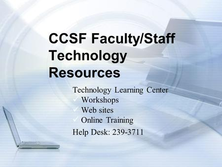 CCSF Faculty/Staff Technology Resources Technology Learning Center Workshops Web sites Online Training Help Desk: 239-3711.