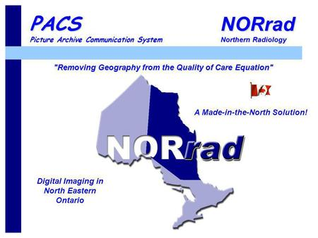 NORrad Northern Radiology PACS Picture Archive Communication System A Made-in-the-North Solution! Digital Imaging in North Eastern Ontario Removing Geography.