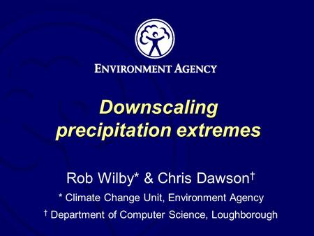 Downscaling precipitation extremes Rob Wilby* & Chris Dawson * Climate Change Unit, Environment Agency Department of Computer Science, Loughborough.