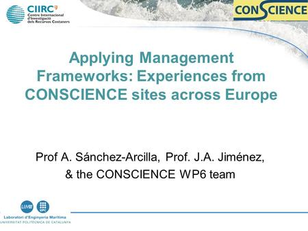 Applying Management Frameworks: Experiences from CONSCIENCE sites across Europe Prof A. Sánchez-Arcilla, Prof. J.A. Jiménez, & the CONSCIENCE WP6 team.