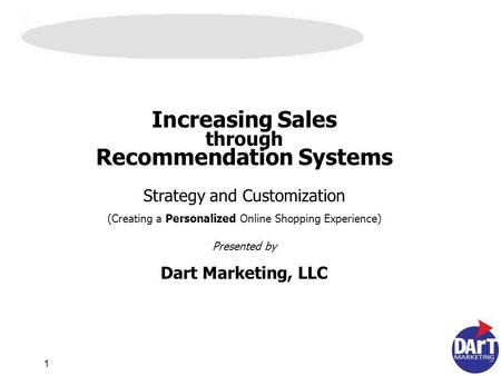 1 Increasing Sales through Recommendation Systems Strategy and Customization (Creating a Personalized Online Shopping Experience) Presented by Dart Marketing,