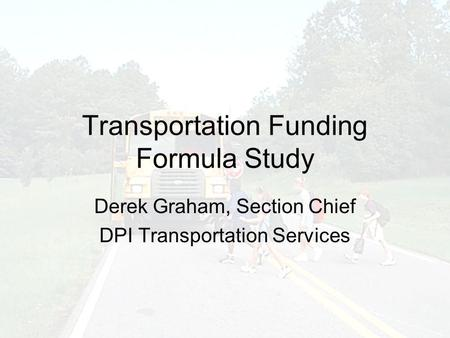 Transportation Funding Formula Study Derek Graham, Section Chief DPI Transportation Services.