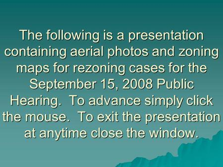 The following is a presentation containing aerial photos and zoning maps for rezoning cases for the September 15, 2008 Public Hearing. To advance simply.