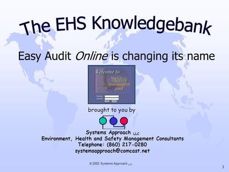 © 2002 Systems Approach LLC 1 Easy Audit Online is changing its name brought to you by Systems Approach LLC Environment, Health and Safety Management Consultants.