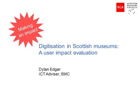 Digitisation in Scottish museums: A user impact evaluation Dylan Edgar ICT Adviser, SMC Making an impact.