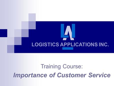 LOGISTICS APPLICATIONS INC. Training Course: Importance of Customer Service.
