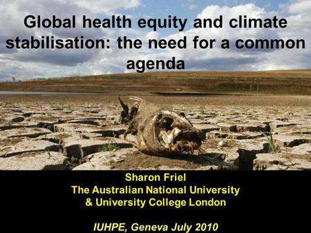 Global health equity and climate stabilisation: the need for a common agenda Sharon Friel The Australian National University & University College London.