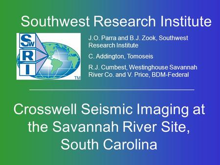 Southwest Research Institute Crosswell Seismic Imaging at the Savannah River Site, South Carolina J.O. Parra and B.J. Zook, Southwest Research Institute.