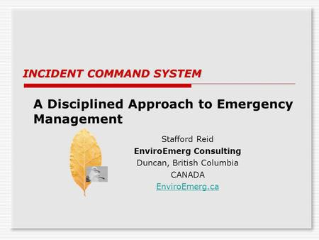 A Disciplined Approach to Emergency Management INCIDENT COMMAND SYSTEM Stafford Reid EnviroEmerg Consulting Duncan, British Columbia CANADA EnviroEmerg.ca.