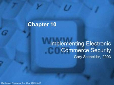 Chapter 10 Implementing Electronic Commerce Security Gary Schneider, 2003.