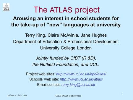 30 June – 1 July 2004 CILT SOAS Conference 1 The ATLAS project Arousing an interest in school students for the take-up of new languages at university Terry.