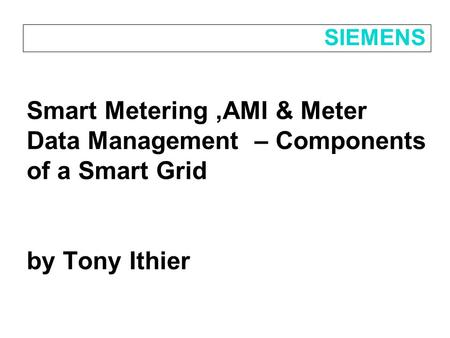 Smart Metering,AMI & Meter Data Management – Components of a Smart Grid by Tony Ithier SIEMENS.