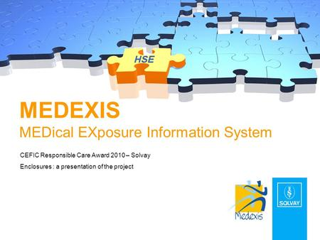 MEDEXIS MEDical EXposure Information System CEFIC Responsible Care Award 2010 – Solvay Enclosures : a presentation of the project.