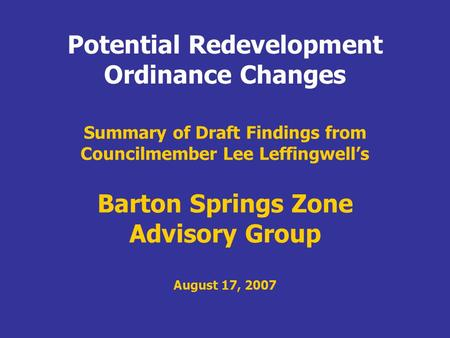 Summary of Draft Findings from Councilmember Lee Leffingwells Barton Springs Zone Advisory Group August 17, 2007 Potential Redevelopment Ordinance Changes.
